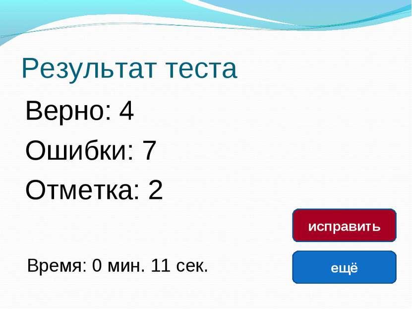 Результат теста Верно: 4 Ошибки: 7 Отметка: 2 Время: 0 мин. 11 сек. ещё испра...
