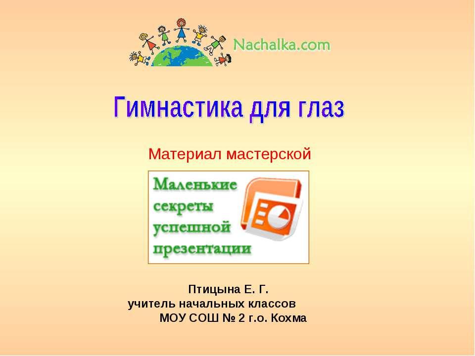 Материал мастерской Птицына Е. Г. учитель начальных классов МОУ СОШ № 2 г.о. ...