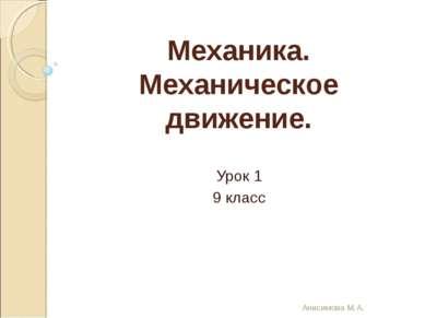 Механика. Механическое движение. Урок 1 9 класс Анисимова М.А. Анисимова М.А.