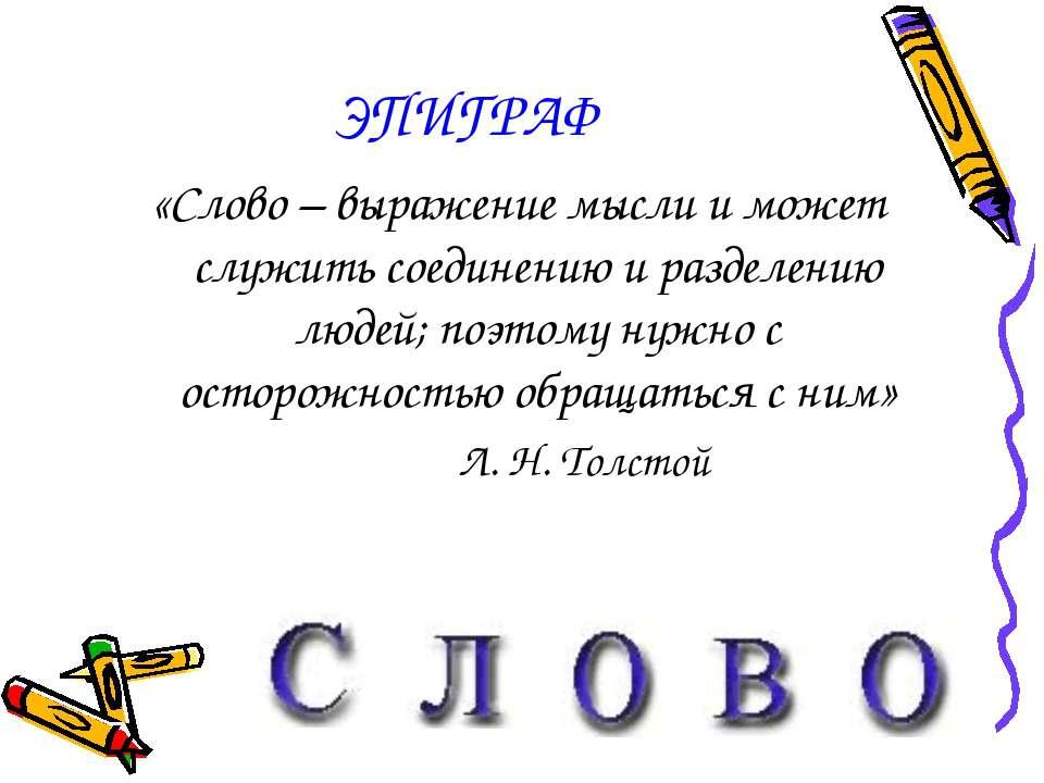 ЭПИГРАФ «Слово – выражение мысли и может служить соединению и разделению люде...