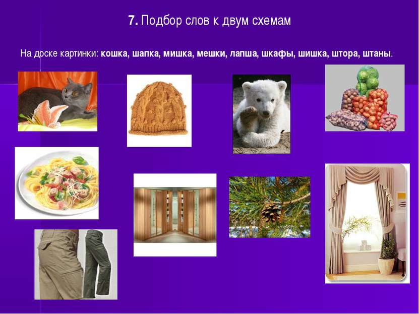 7. Подбор слов к двум схемам На доске картинки: кошка, шапка, мишка, мешки, л...