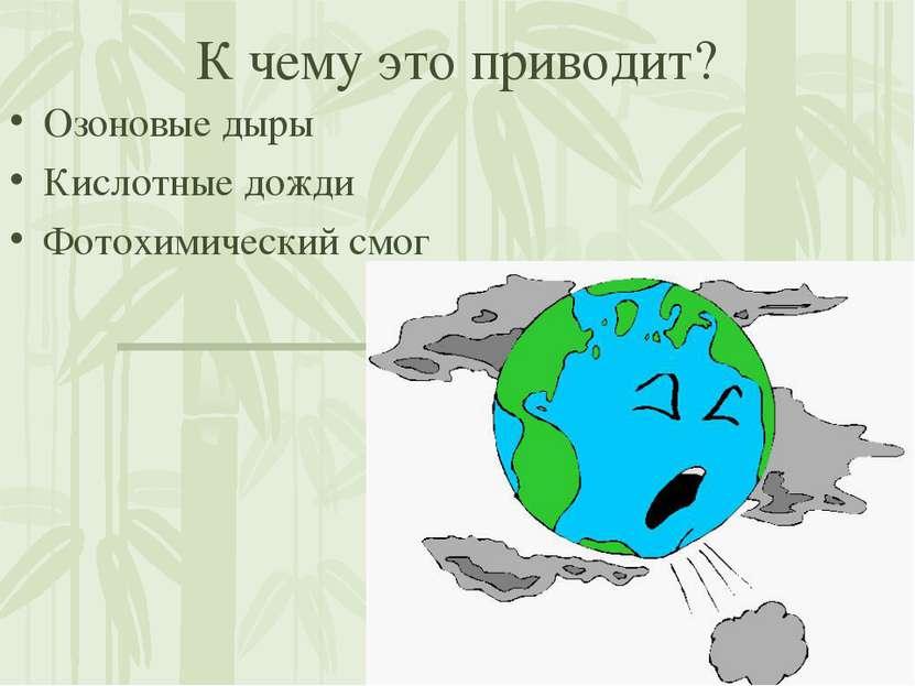 К чему это приводит? Озоновые дыры Кислотные дожди Фотохимический смог