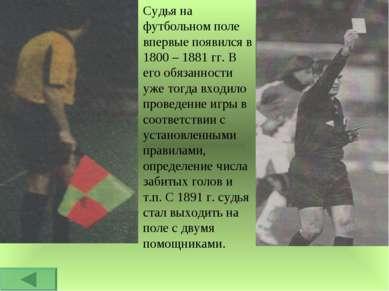 Судья на футбольном поле впервые появился в 1800 – 1881 гг. В его обязанности...
