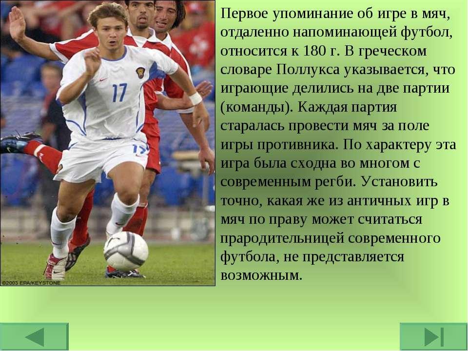 Первое упоминание об игре в мяч, отдаленно напоминающей футбол, относится к 1...