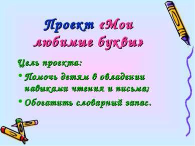 Проект «Мои любимые буквы» Цель проекта: Помочь детям в овладении навыками чт...