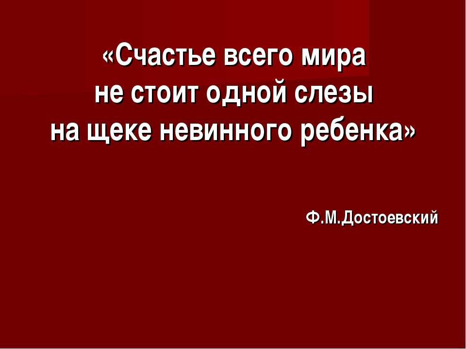 «Счастье всего мира не стоит одной слезы на щеке невинного ребенка» Ф.М.Досто...