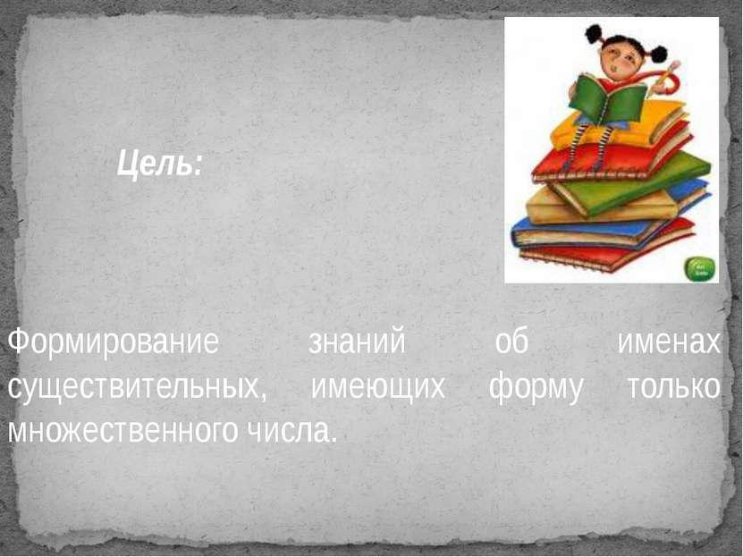 Цель: Формирование знаний об именах существительных, имеющих форму только мно...