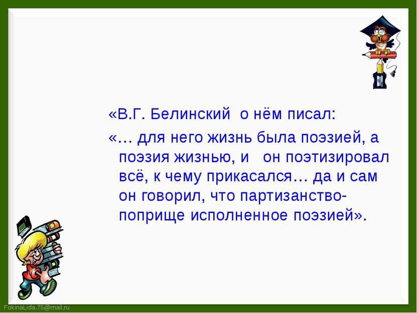 «В.Г. Белинский о нём писал: «… для него жизнь была поэзией, а поэзия жизнью,...