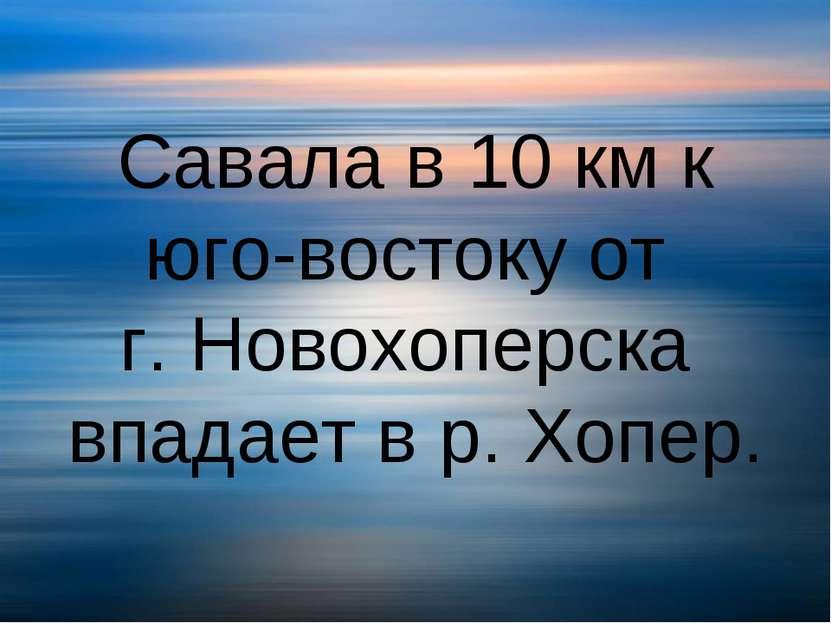 Савала в 10 км к юго-востоку от г. Новохоперска впадает в р. Хопер.