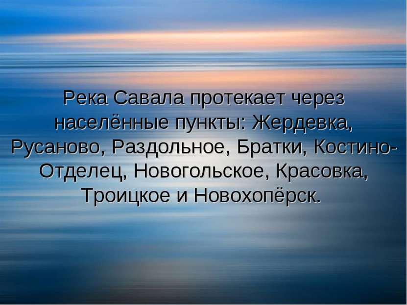 Река Савала протекает через населённые пункты: Жердевка, Русаново, Раздольное...