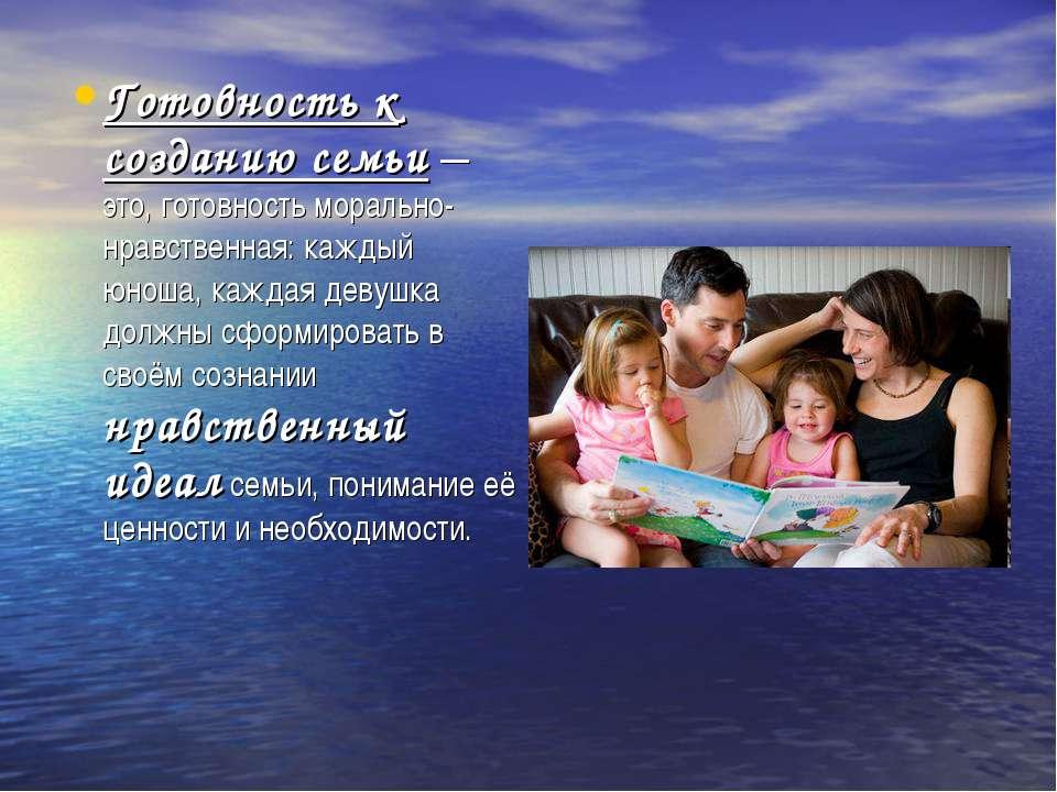 Готовность к созданию семьи— это, готовность морально-нравственная: каждый ю...