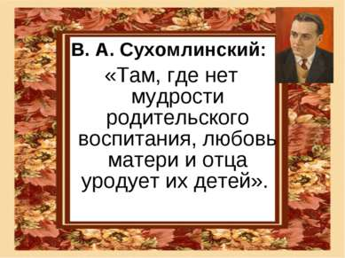 В. А. Сухомлинский: «Там, где нет мудрости родительского воспитания, любовь м...