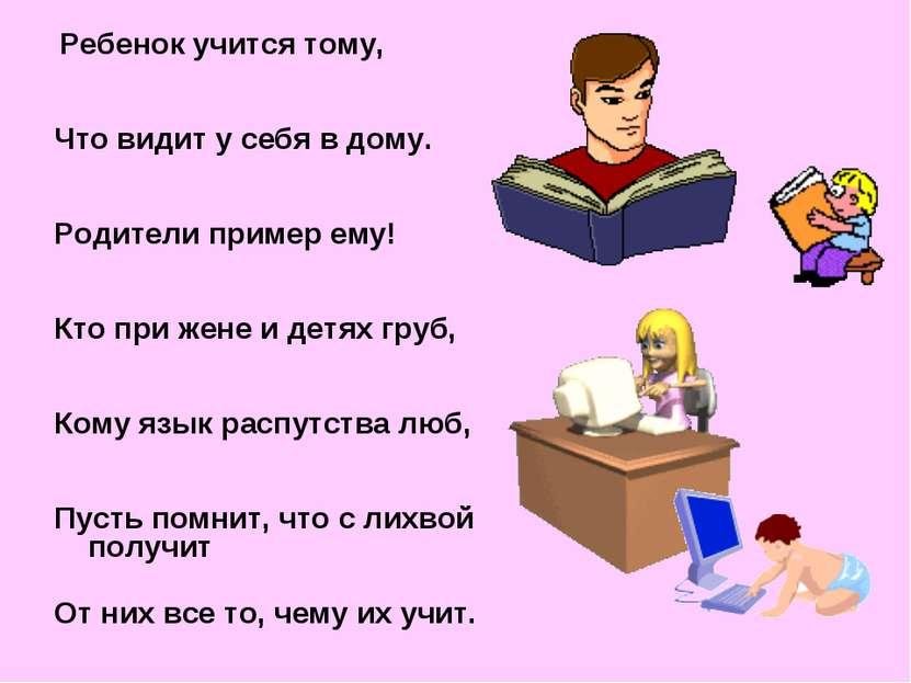 Ребенок учится тому, Что видит у себя в дому. Родители пример ему! Кто при же...