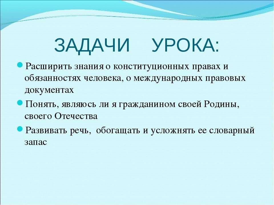 ЗАДАЧИ УРОКА: Расширить знания о конституционных правах и обязанностях челове...