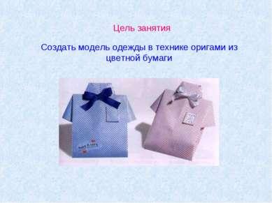 Цель занятия Создать модель одежды в технике оригами из цветной бумаги