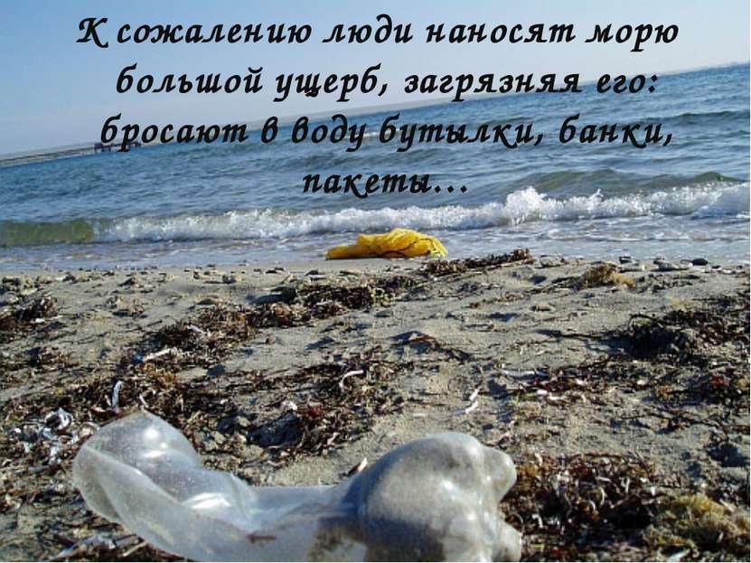 К сожалению люди наносят морю большой ущерб, загрязняя его: бросают в воду бу...
