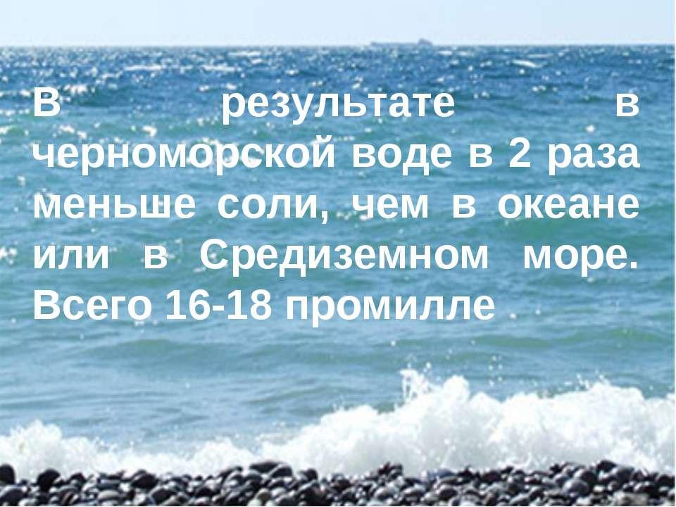 В результате в черноморской воде в 2 раза меньше соли, чем в океане или в Сре...