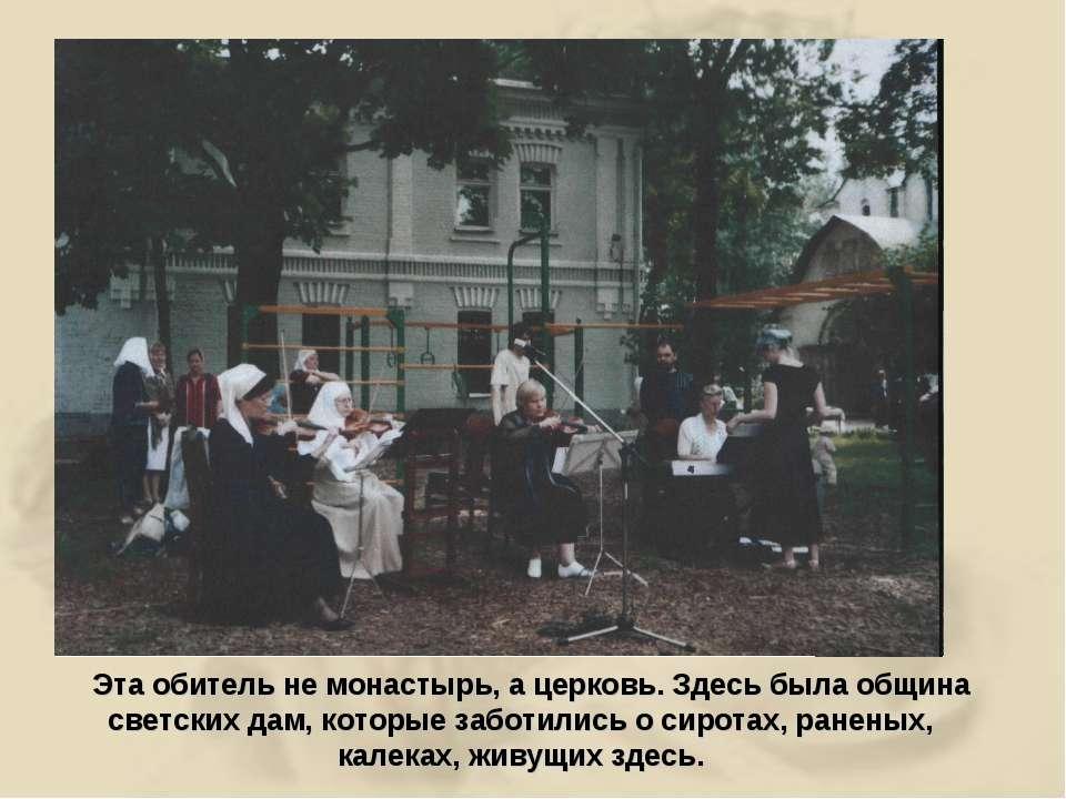 Эта обитель не монастырь, а церковь. Здесь была община светских дам, которые ...