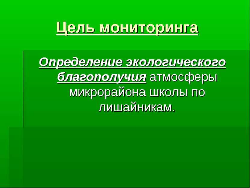 Цель мониторинга Определение экологического благополучия атмосферы микрорайон...