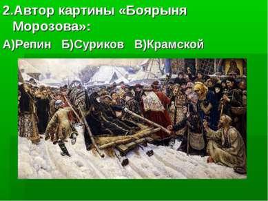 2.Автор картины «Боярыня Морозова»: А)Репин Б)Суриков В)Крамской