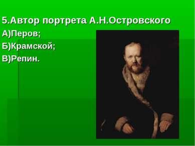 5.Автор портрета А.Н.Островского А)Перов; Б)Крамской; В)Репин.