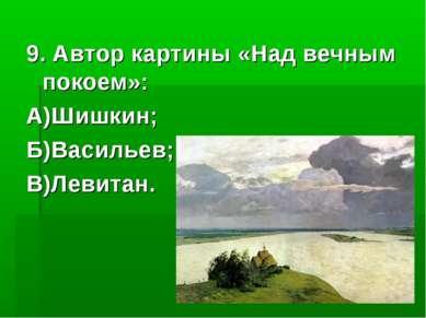 9. Автор картины «Над вечным покоем»: А)Шишкин; Б)Васильев; В)Левитан.