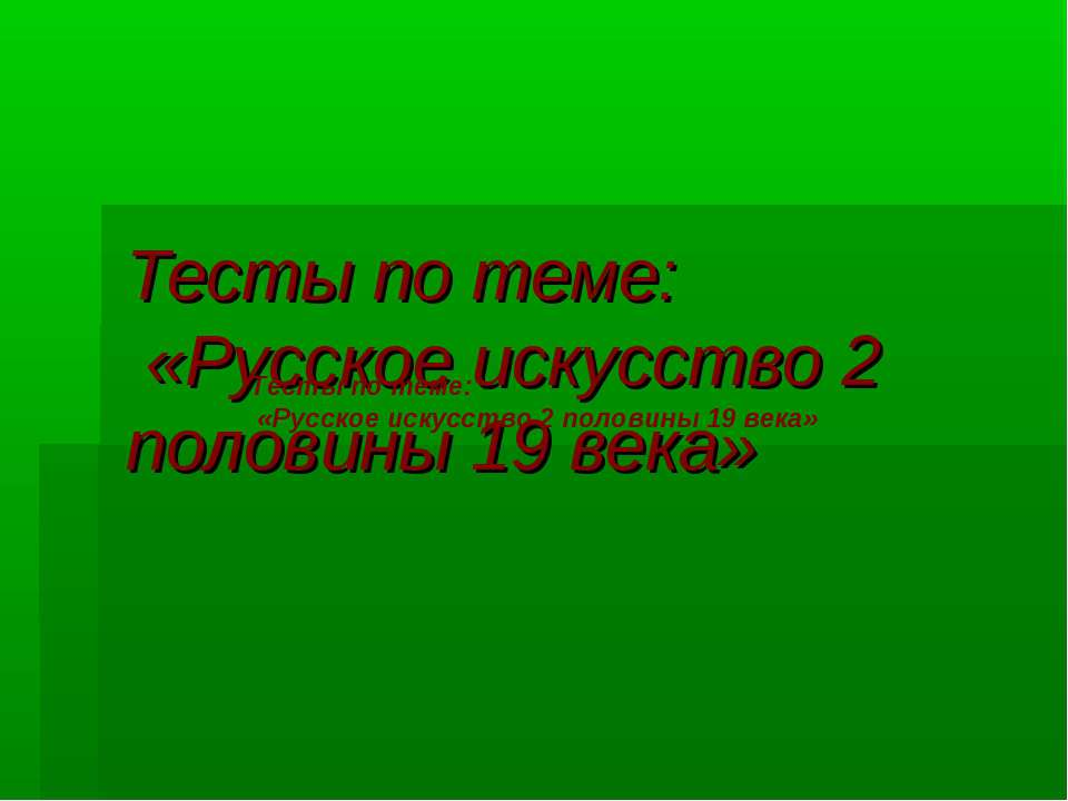 Тесты по теме: «Русское искусство 2 половины 19 века» Тесты по теме: «Русское...