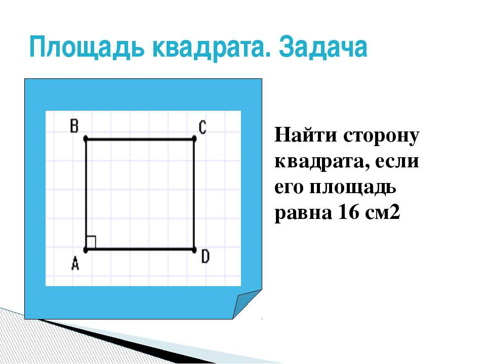 Площадь квадрата. Задача Найти сторону квадрата, если его площадь равна 16 см2