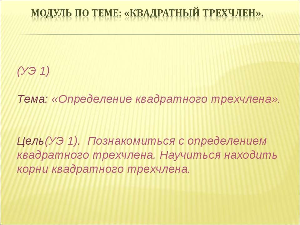 (УЭ 1) Тема: «Определение квадратного трехчлена». Цель(УЭ 1). Познакомиться с...