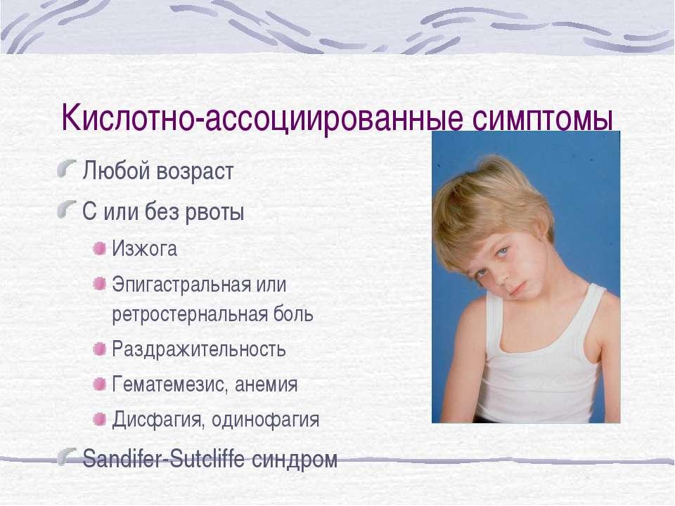 Кислотно-ассоциированные симптомы Любой возраст С или без рвоты Изжога Эпигас...