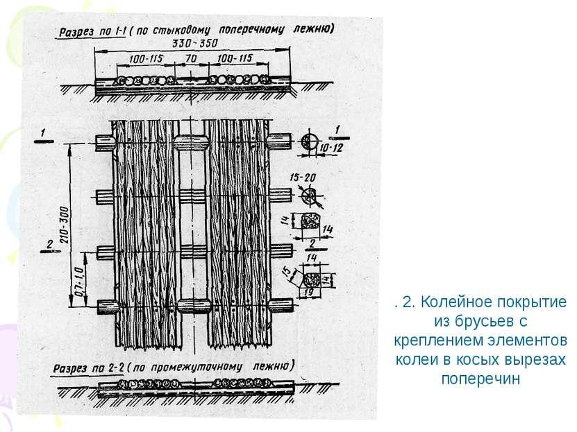 . 2. Колейное покрытие из брусьев с креплением элементов колеи в косых выреза...