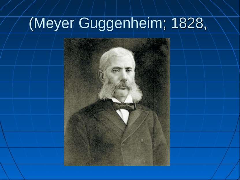 (Meyer Guggenheim; 1828,