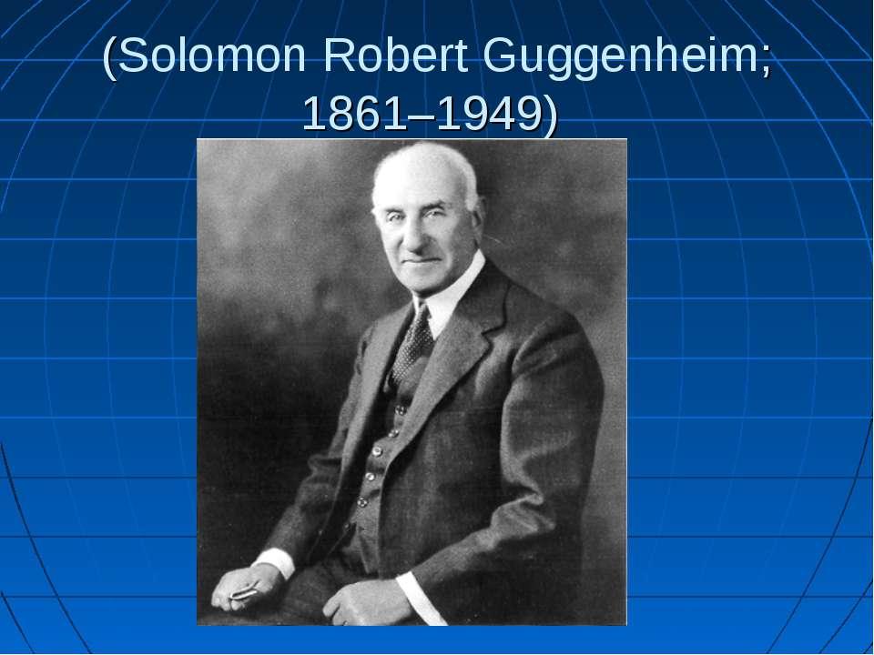 (Solomon Robert Guggenheim; 1861–1949)