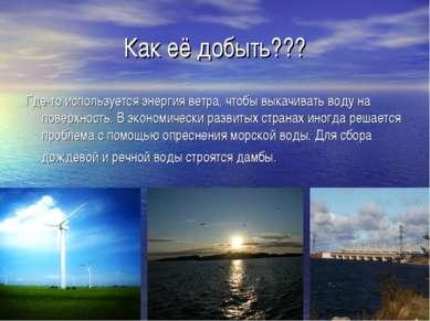 Как её добыть??? Где-то используется энергия ветра, чтобы выкачивать воду на ...