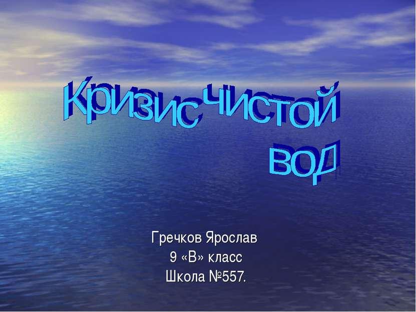 Гречков Ярослав 9 «В» класс Школа №557.