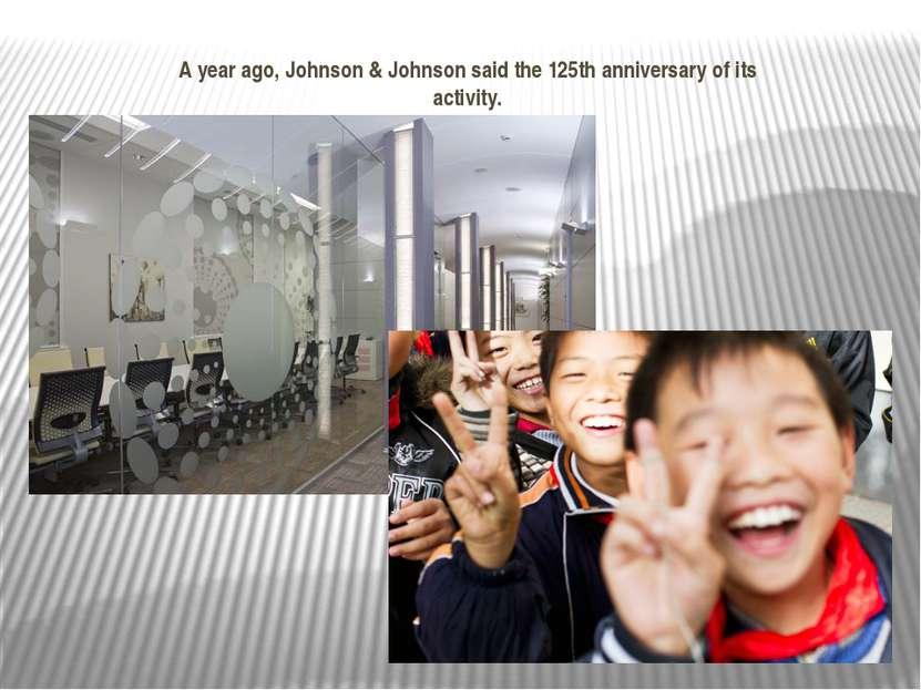 A year ago, Johnson & Johnson said the 125th anniversary of its activity.