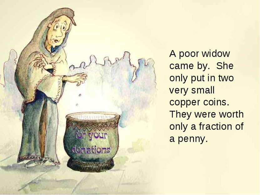 A poor widow came by. She only put in two very small copper coins. They were ...