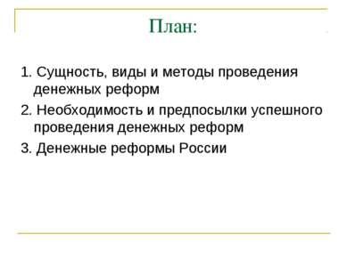 План: 1. Сущность, виды и методы проведения денежных реформ 2. Необходимость ...