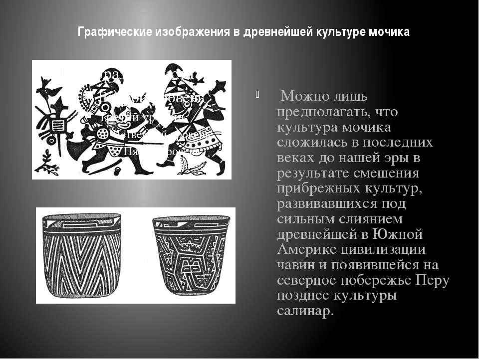 Графические изображения в древнейшей культуре мочика Можно лишь предполагать,...