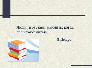 Люди перестают мыслить, когда перестают читать. Д.Дидро