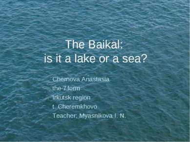 The Baikal: is it a lake or a sea? Chernova Anastasia the 7 form Irkutsk regi...
