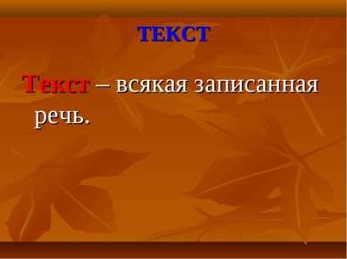 ТЕКСТ Текст – всякая записанная речь.