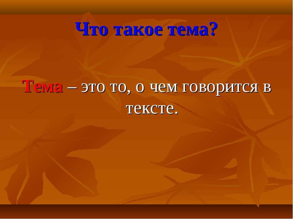 Что такое тема? Тема – это то, о чем говорится в тексте.