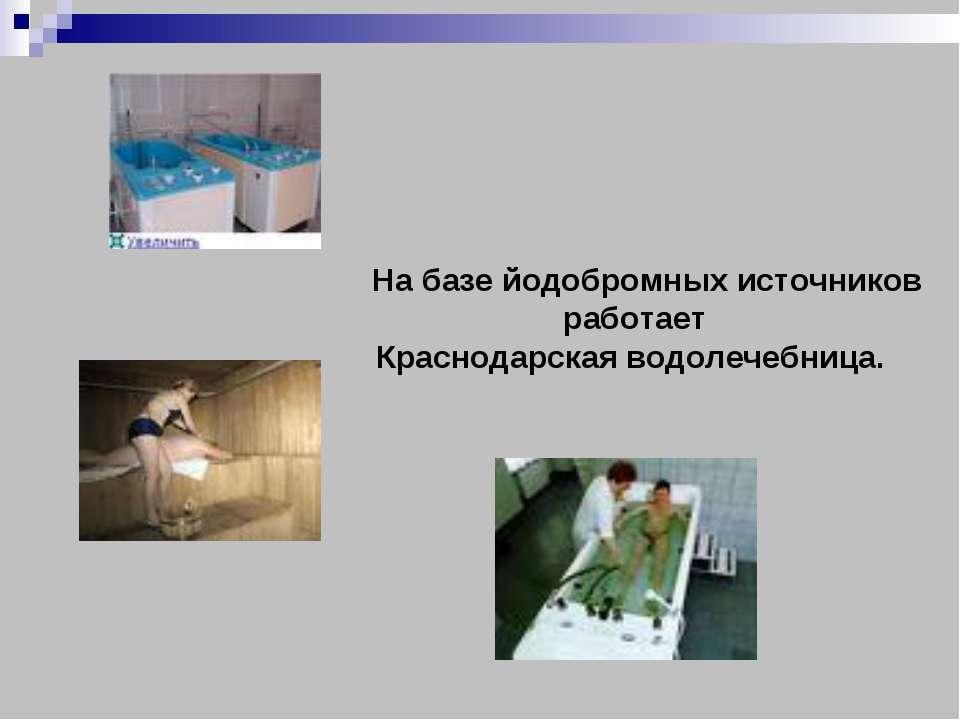 На базе йодобромных источников работает Краснодарская водолечебница.