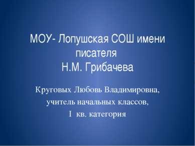 МОУ- Лопушская СОШ имени писателя Н.М. Грибачева Круговых Любовь Владимировна...