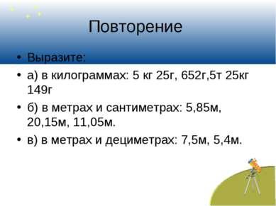 Повторение Выразите: а) в килограммах: 5 кг 25г, 652г,5т 25кг 149г б) в метра...