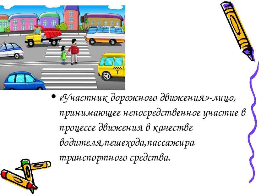 «Участник дорожного движения»-лицо, принимающее непосредственное участие в пр...