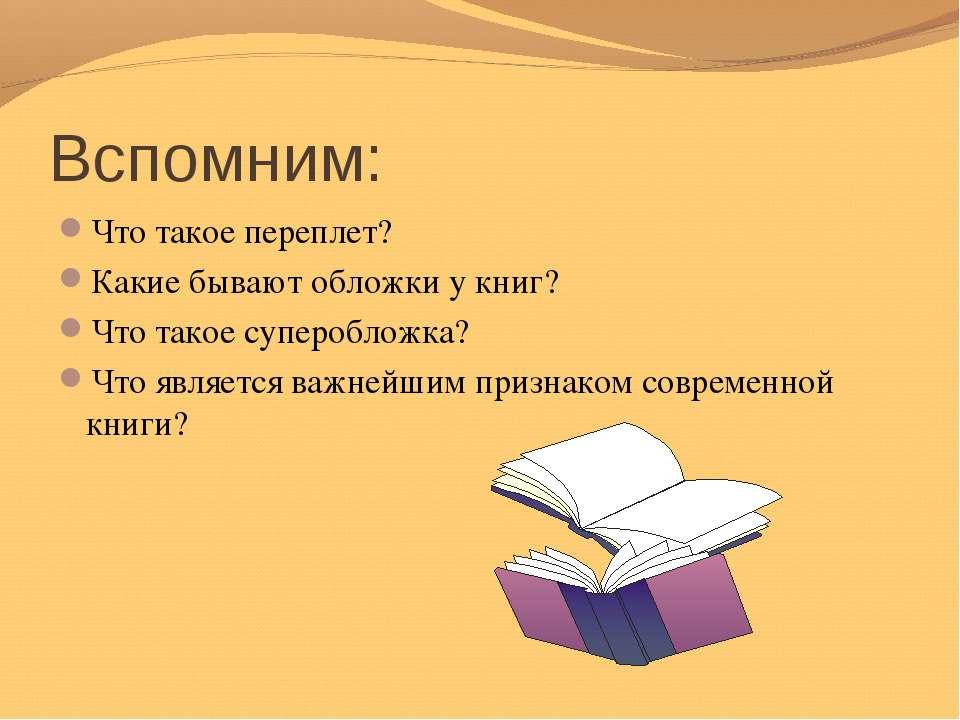 Вспомним: Что такое переплет? Какие бывают обложки у книг? Что такое суперобл...