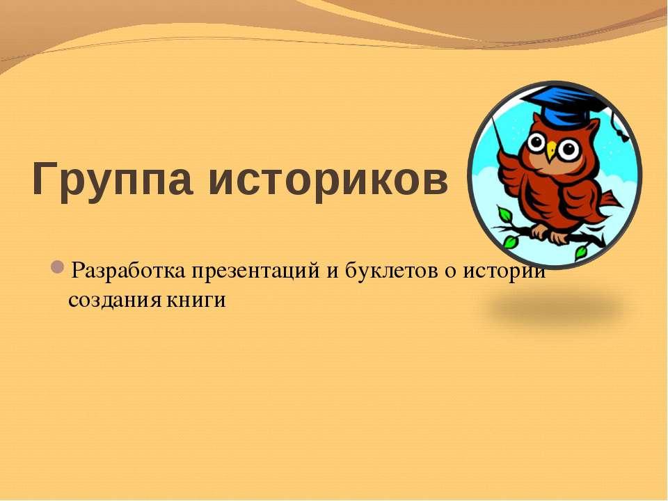Группа историков Разработка презентаций и буклетов о истории создания книги