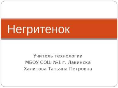 Учитель технологии МБОУ СОШ №1 г. Лакинска Халитова Татьяна Петровна Негритенок